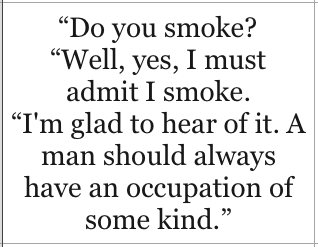 Do you smoke? Well, yes, I must admit I smoke. I'm glad to hear of it. A man should always have an occupation of some kind - Oscar Wilde, The Importance of Being Earnest