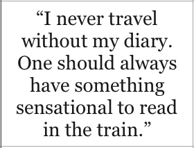I never travel without my diary. One should always have something sensational to read in the train - Oscar Wilde, The Importance of Being Earnest
