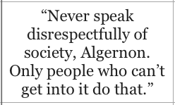 Never speak disrespectfully of society, Algernon. Only people who can't get into it do that - Oscar Wilde, The Importance of Being Earnest